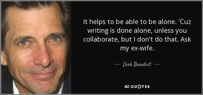 It helps to be able to be alone. 'Cuz writing is done alone, unless you collaborate, but I don't do that. Ask my ex-wife. - Dirk Benedict