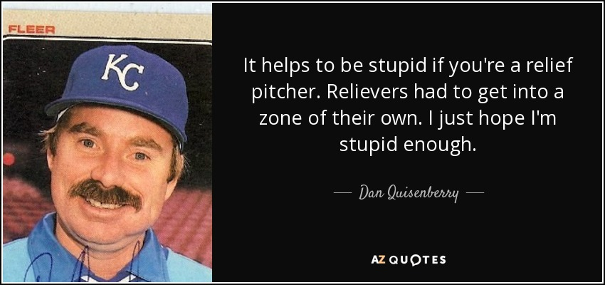 It helps to be stupid if you're a relief pitcher. Relievers had to get into a zone of their own. I just hope I'm stupid enough. - Dan Quisenberry