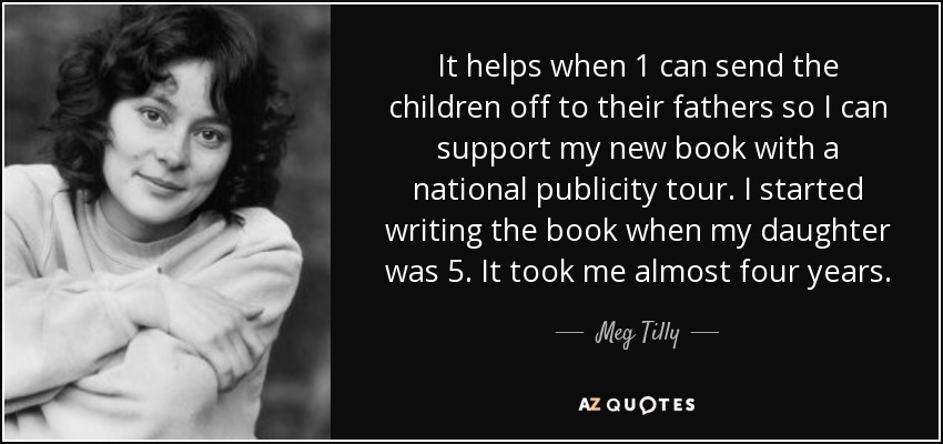 It helps when 1 can send the children off to their fathers so I can support my new book with a national publicity tour. I started writing the book when my daughter was 5. It took me almost four years. - Meg Tilly