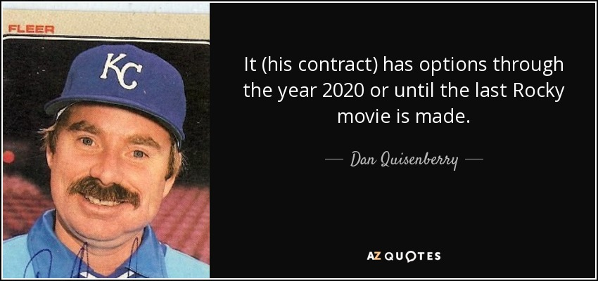 It (his contract) has options through the year 2020 or until the last Rocky movie is made. - Dan Quisenberry