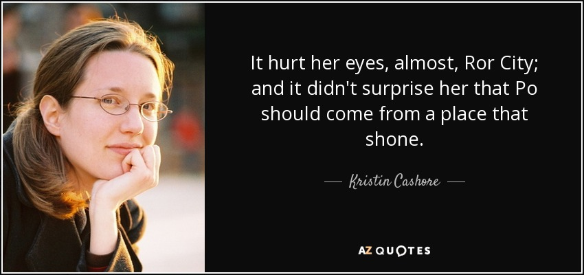 It hurt her eyes, almost, Ror City; and it didn't surprise her that Po should come from a place that shone. - Kristin Cashore