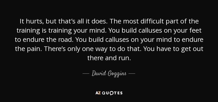 It hurts, but that's all it does. The most difficult part of the training is training your mind. You build calluses on your feet to endure the road. You build calluses on your mind to endure the pain. There's only one way to do that. You have to get out there and run. - David Goggins