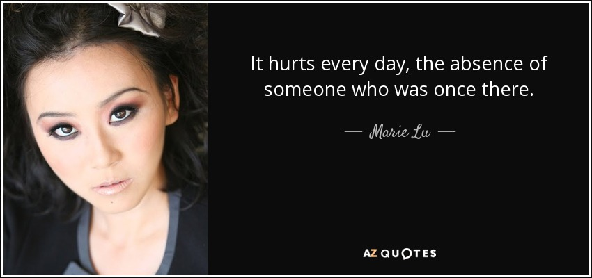 It hurts every day, the absence of someone who was once there. - Marie Lu
