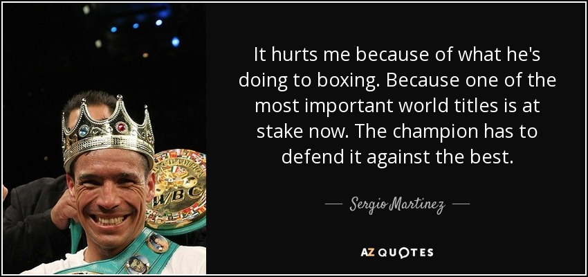 It hurts me because of what he's doing to boxing. Because one of the most important world titles is at stake now. The champion has to defend it against the best. - Sergio Martinez