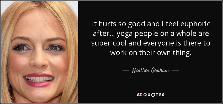 It hurts so good and I feel euphoric after . . . yoga people on a whole are super cool and everyone is there to work on their own thing. - Heather Graham