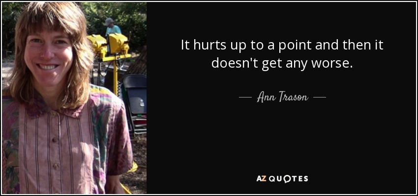 It hurts up to a point and then it doesn't get any worse. - Ann Trason