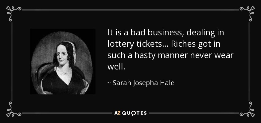 It is a bad business, dealing in lottery tickets ... Riches got in such a hasty manner never wear well. - Sarah Josepha Hale