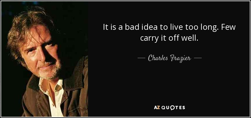 It is a bad idea to live too long. Few carry it off well. - Charles Frazier