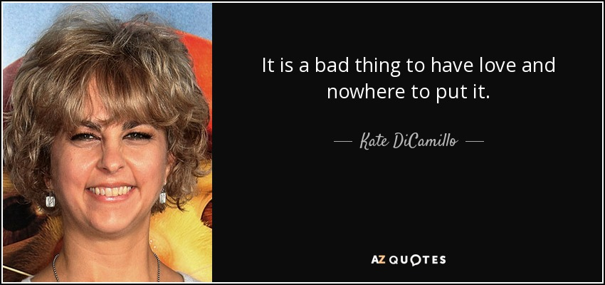 It is a bad thing to have love and nowhere to put it. - Kate DiCamillo