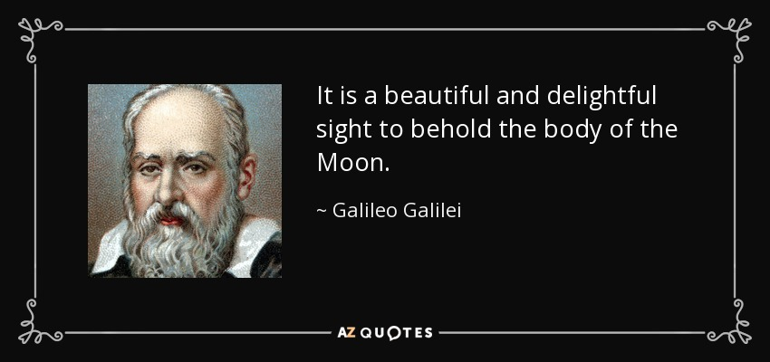 It is a beautiful and delightful sight to behold the body of the Moon. - Galileo Galilei