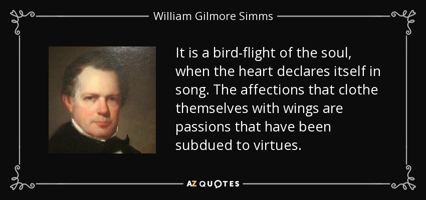 It is a bird-flight of the soul, when the heart declares itself in song. The affections that clothe themselves with wings are passions that have been subdued to virtues. - William Gilmore Simms