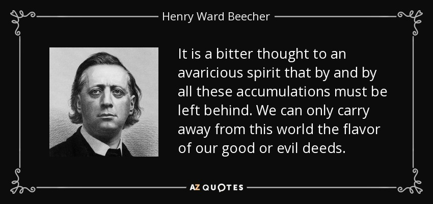 It is a bitter thought to an avaricious spirit that by and by all these accumulations must be left behind. We can only carry away from this world the flavor of our good or evil deeds. - Henry Ward Beecher