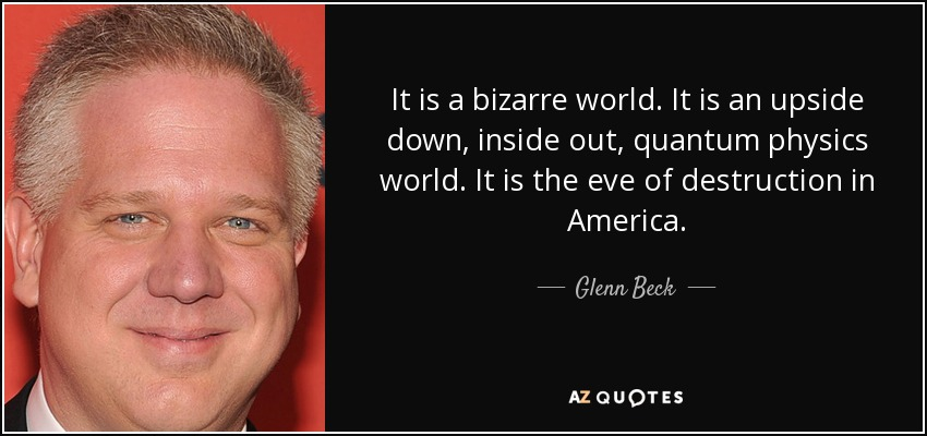 It is a bizarre world. It is an upside down, inside out, quantum physics world. It is the eve of destruction in America. - Glenn Beck