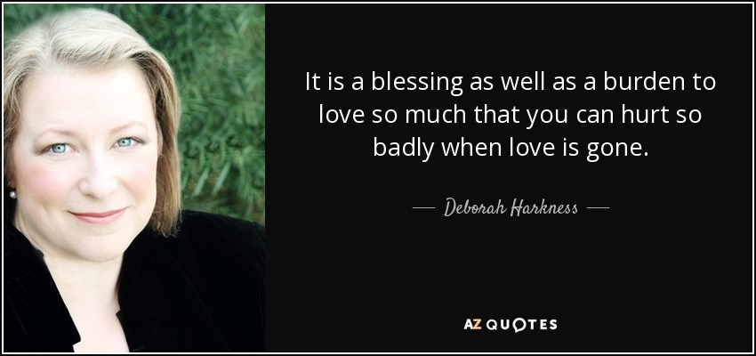 It is a blessing as well as a burden to love so much that you can hurt so badly when love is gone. - Deborah Harkness
