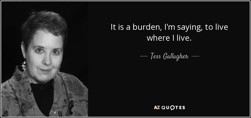 It is a burden, I'm saying, to live where I live. - Tess Gallagher