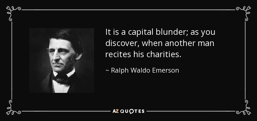 It is a capital blunder; as you discover, when another man recites his charities. - Ralph Waldo Emerson