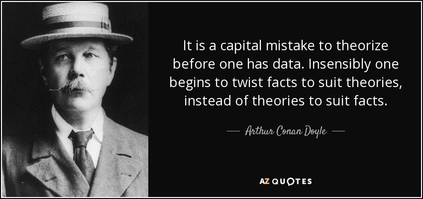 It is a capital mistake to theorize before one has data. Insensibly one begins to twist facts to suit theories, instead of theories to suit facts. - Arthur Conan Doyle