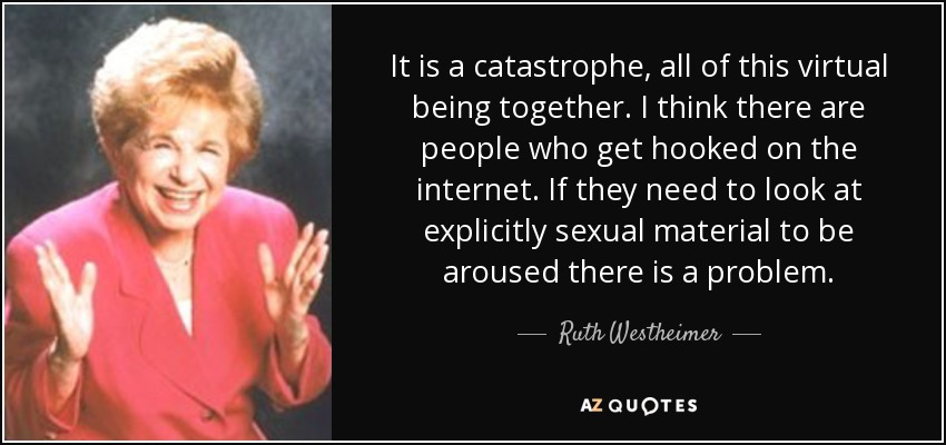 It is a catastrophe, all of this virtual being together. I think there are people who get hooked on the internet. If they need to look at explicitly sexual material to be aroused there is a problem. - Ruth Westheimer