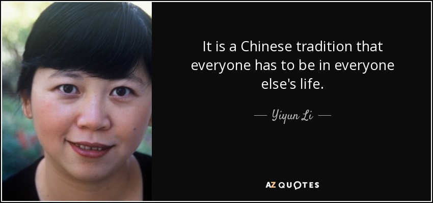 It is a Chinese tradition that everyone has to be in everyone else's life. - Yiyun Li