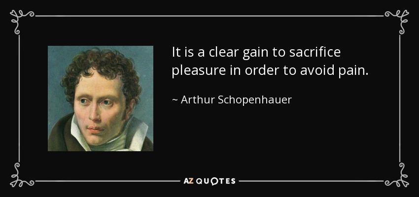 It is a clear gain to sacrifice pleasure in order to avoid pain. - Arthur Schopenhauer