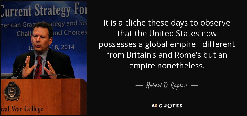 It is a cliche these days to observe that the United States now possesses a global empire - different from Britain's and Rome's but an empire nonetheless. - Robert D. Kaplan