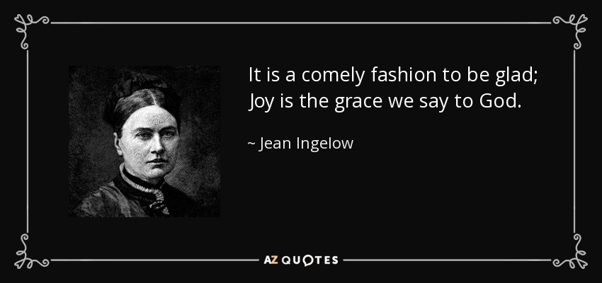 It is a comely fashion to be glad; Joy is the grace we say to God. - Jean Ingelow