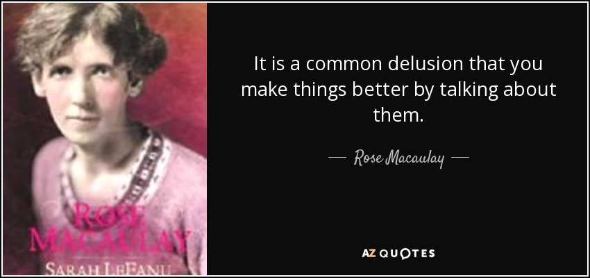 It is a common delusion that you make things better by talking about them. - Rose Macaulay