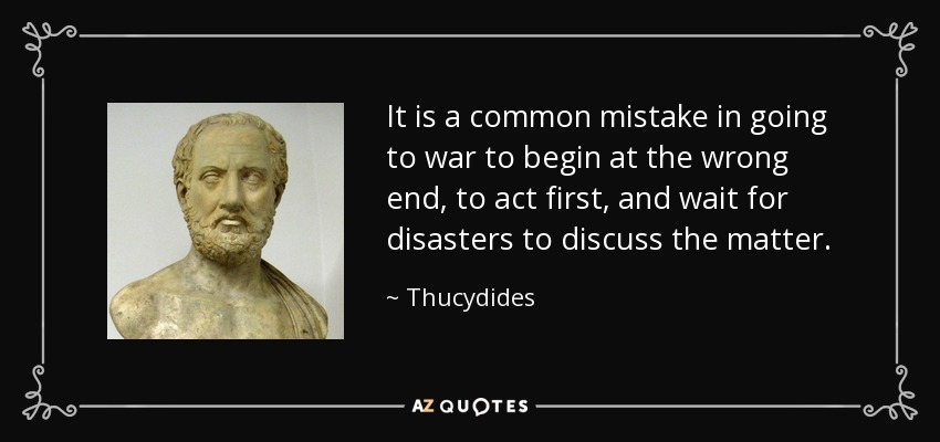 It is a common mistake in going to war to begin at the wrong end, to act first, and wait for disasters to discuss the matter. - Thucydides