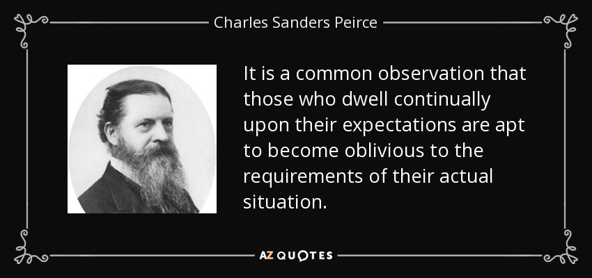 It is a common observation that those who dwell continually upon their expectations are apt to become oblivious to the requirements of their actual situation. - Charles Sanders Peirce