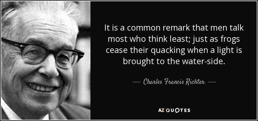 It is a common remark that men talk most who think least; just as frogs cease their quacking when a light is brought to the water-side. - Charles Francis Richter