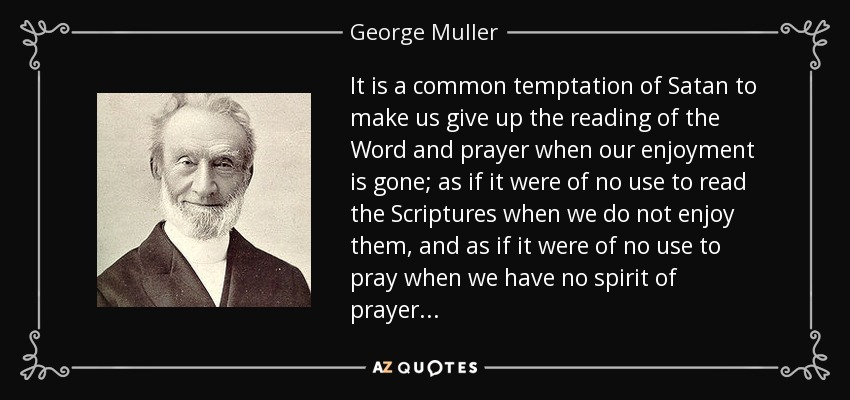 It is a common temptation of Satan to make us give up the reading of the Word and prayer when our enjoyment is gone; as if it were of no use to read the Scriptures when we do not enjoy them, and as if it were no use to pray when we have no spirit of prayer. - George Muller
