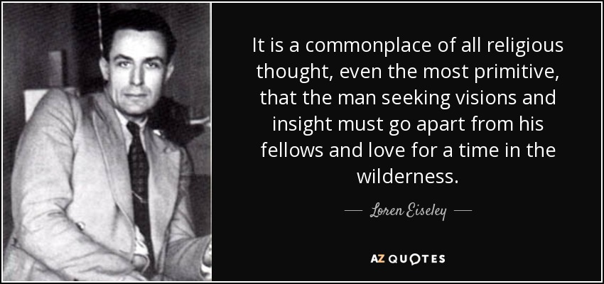 It is a commonplace of all religious thought, even the most primitive, that the man seeking visions and insight must go apart from his fellows and love for a time in the wilderness. - Loren Eiseley