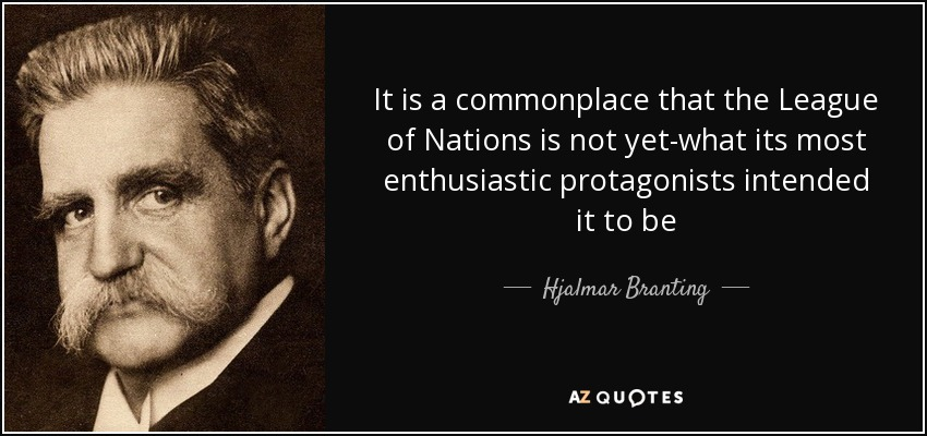 It is a commonplace that the League of Nations is not yet-what its most enthusiastic protagonists intended it to be - Hjalmar Branting