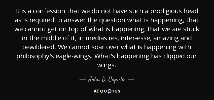 It is a confession that we do not have such a prodigious head as is required to answer the question what is happening, that we cannot get on top of what is happening, that we are stuck in the middle of it, in medias res, inter-esse, amazing and bewildered. We cannot soar over what is happening with philosophy's eagle-wings. What's happening has clipped our wings. - John D. Caputo