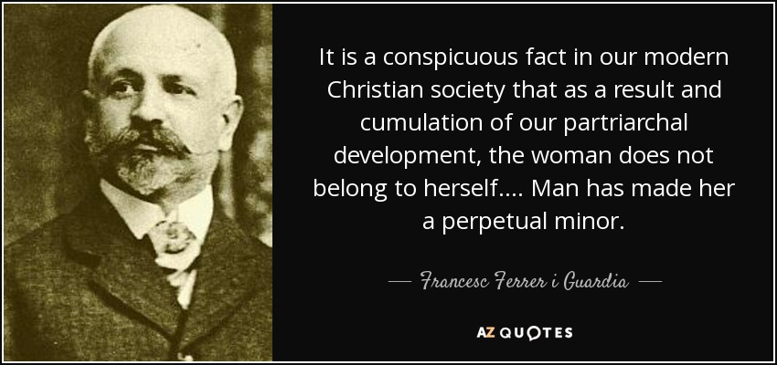 It is a conspicuous fact in our modern Christian society that as a result and cumulation of our partriarchal development, the woman does not belong to herself.... Man has made her a perpetual minor. - Francesc Ferrer i Guardia