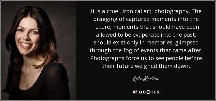 It is a cruel, ironical art, photography. The dragging of captured moments into the future; moments that should have been allowed to be evaporate into the past; should exist only in memories, glimpsed through the fog of events that came after. Photographs force us to see people before their future weighed them down.... - Kate Morton