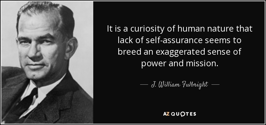 It is a curiosity of human nature that lack of self-assurance seems to breed an exaggerated sense of power and mission. - J. William Fulbright