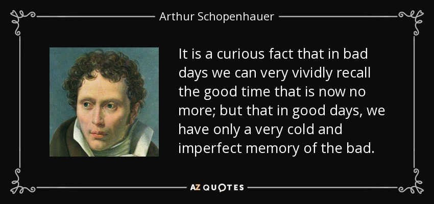 It is a curious fact that in bad days we can very vividly recall the good time that is now no more; but that in good days, we have only a very cold and imperfect memory of the bad. - Arthur Schopenhauer