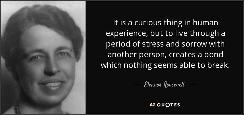 It is a curious thing in human experience, but to live through a period of stress and sorrow with another person, creates a bond which nothing seems able to break. - Eleanor Roosevelt