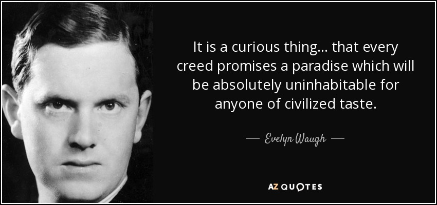 It is a curious thing... that every creed promises a paradise which will be absolutely uninhabitable for anyone of civilized taste. - Evelyn Waugh