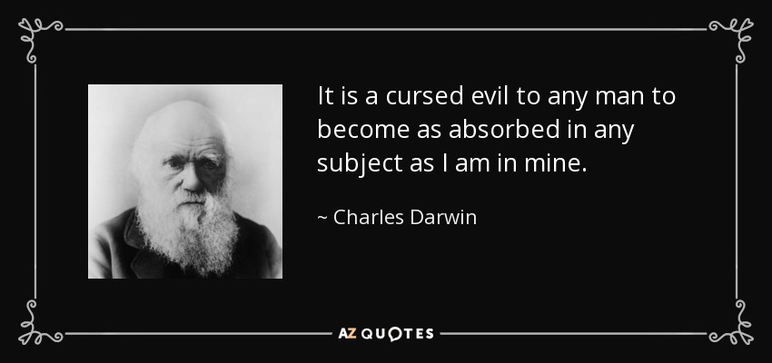 It is a cursed evil to any man to become as absorbed in any subject as I am in mine. - Charles Darwin