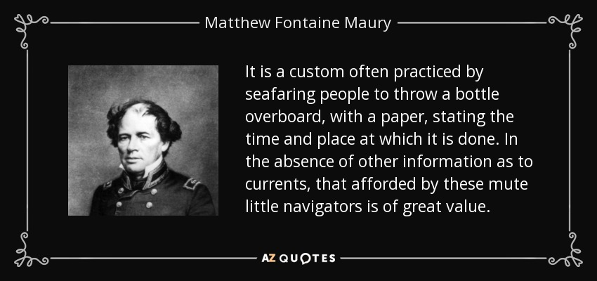 It is a custom often practiced by seafaring people to throw a bottle overboard, with a paper, stating the time and place at which it is done. In the absence of other information as to currents, that afforded by these mute little navigators is of great value. - Matthew Fontaine Maury