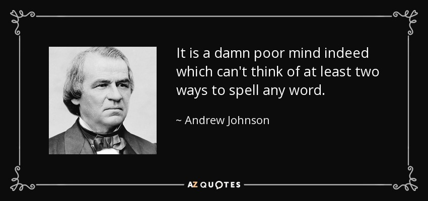 It is a damn poor mind indeed which can't think of at least two ways to spell any word. - Andrew Johnson