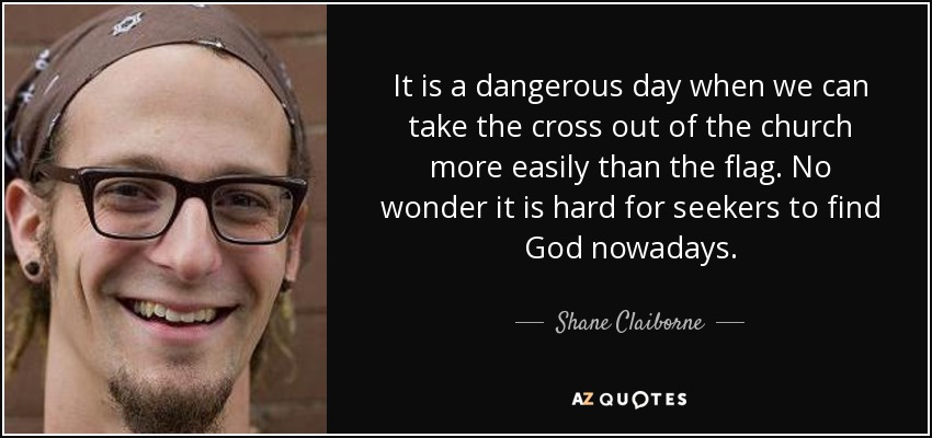 It is a dangerous day when we can take the cross out of the church more easily than the flag. No wonder it is hard for seekers to find God nowadays. - Shane Claiborne