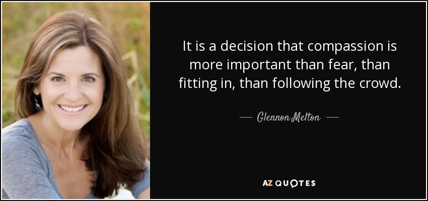 It is a decision that compassion is more important than fear, than fitting in, than following the crowd. - Glennon Melton