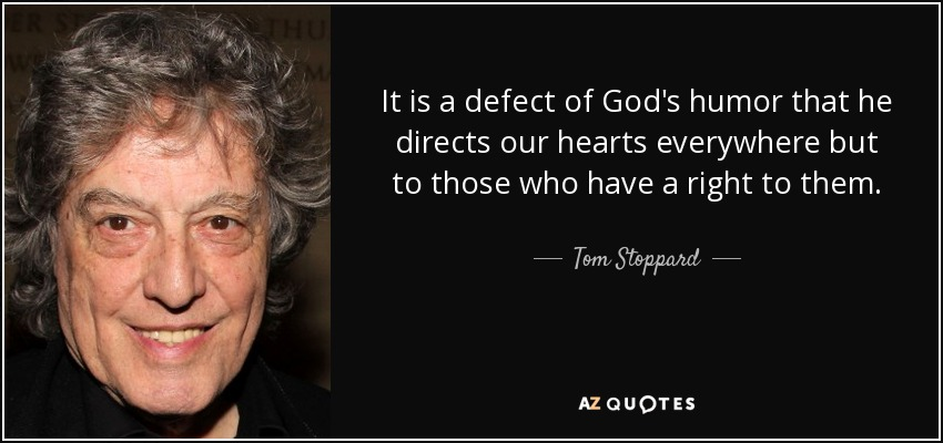 It is a defect of God's humor that he directs our hearts everywhere but to those who have a right to them. - Tom Stoppard