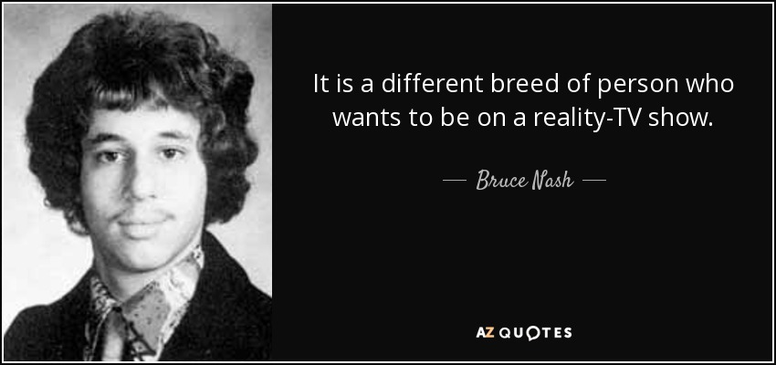 It is a different breed of person who wants to be on a reality-TV show. - Bruce Nash