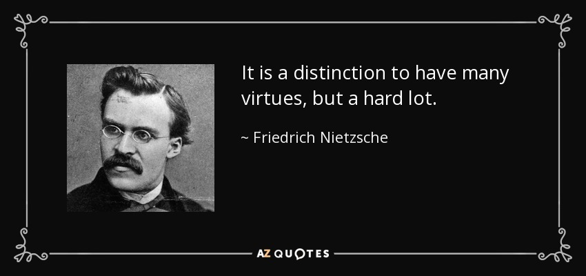 It is a distinction to have many virtues, but a hard lot. - Friedrich Nietzsche