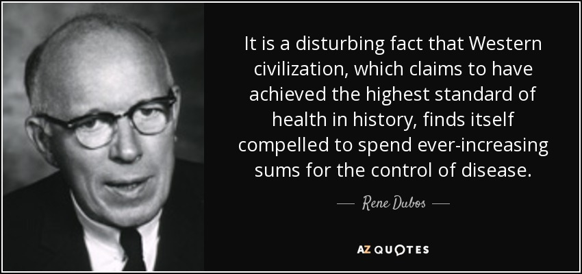 It is a disturbing fact that Western civilization, which claims to have achieved the highest standard of health in history, finds itself compelled to spend ever-increasing sums for the control of disease. - Rene Dubos