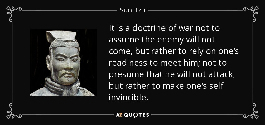 It is a doctrine of war not to assume the enemy will not come, but rather to rely on one's readiness to meet him; not to presume that he will not attack, but rather to make one's self invincible. - Sun Tzu